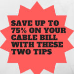 Save up to 75% on your Cable Bill with these two tips